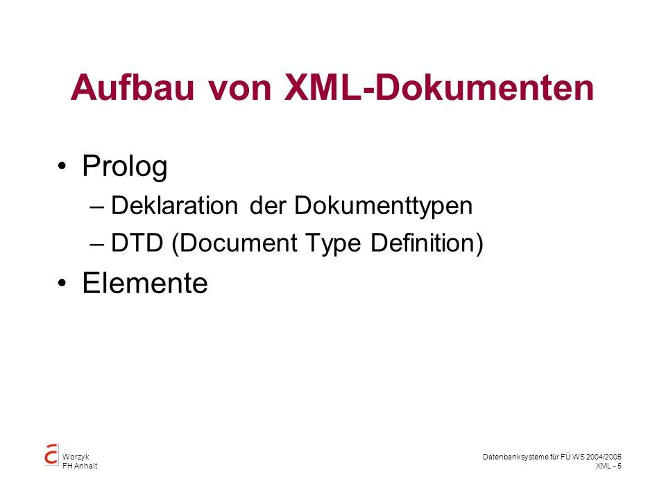 Worzyk FH Anhalt Datenbanksysteme für FÜ WS 2004/2005 XML - 5 Aufbau von XML-Dokumenten Prolog –Deklaration der Dokumenttypen –DTD (Document Type Definition) Elemente