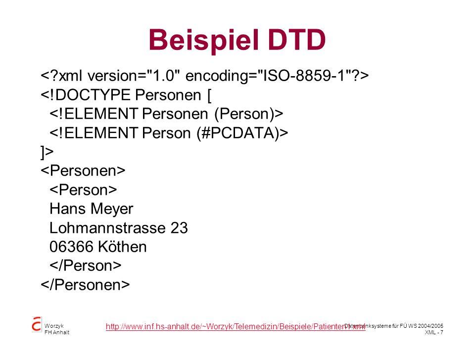 Worzyk FH Anhalt Datenbanksysteme für FÜ WS 2004/2005 XML - 7 Beispiel DTD <!DOCTYPE Personen [ ]> Hans Meyer Lohmannstrasse 23 06366 Köthen http://www.inf.hs-anhalt.de/~Worzyk/Telemedizin/Beispiele/Patienten1.xml