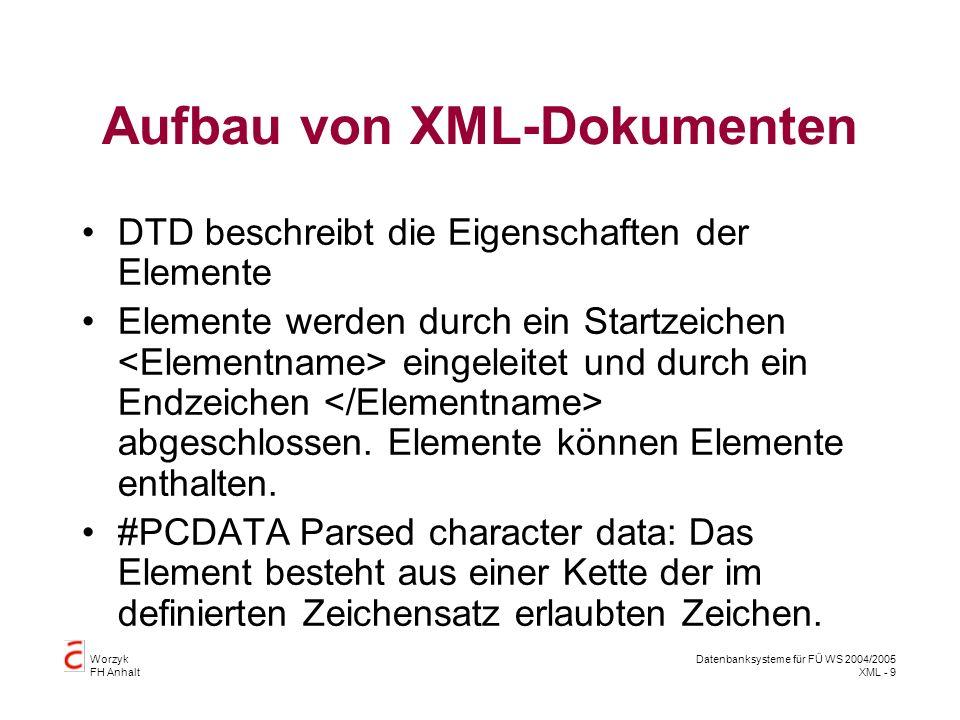 Worzyk FH Anhalt Datenbanksysteme für FÜ WS 2004/2005 XML - 9 Aufbau von XML-Dokumenten DTD beschreibt die Eigenschaften der Elemente Elemente werden durch ein Startzeichen eingeleitet und durch ein Endzeichen abgeschlossen.