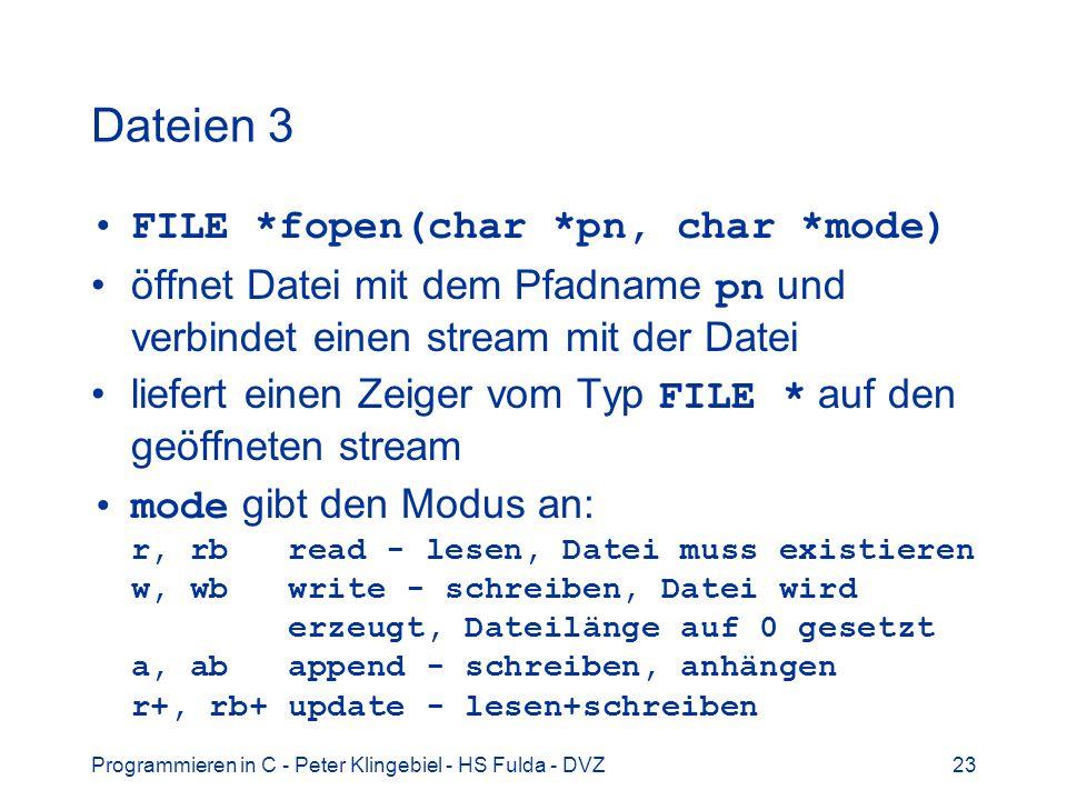Programmieren in C - Peter Klingebiel - HS Fulda - DVZ23 Dateien 3 FILE *fopen(char *pn, char *mode) öffnet Datei mit dem Pfadname pn und verbindet ei