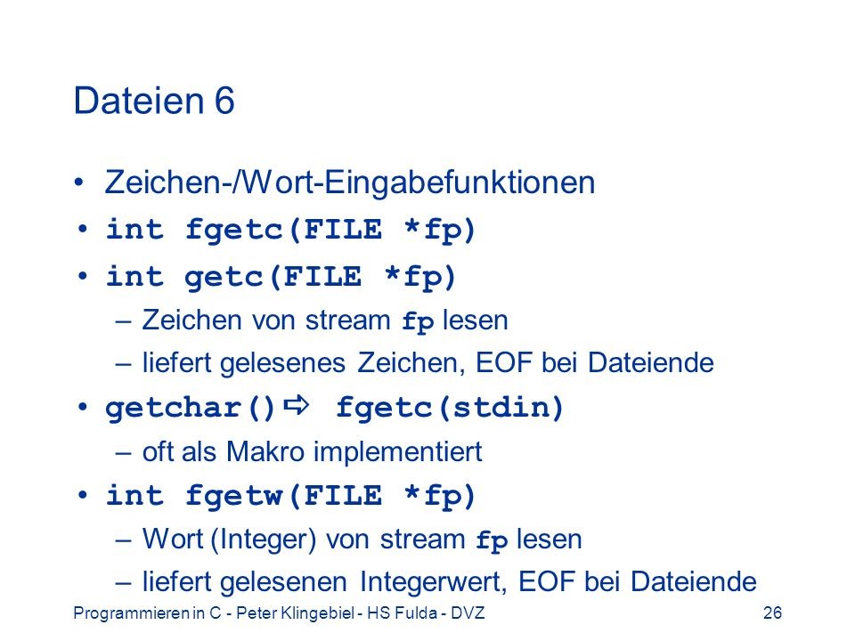 Programmieren in C - Peter Klingebiel - HS Fulda - DVZ26 Dateien 6 Zeichen-/Wort-Eingabefunktionen int fgetc(FILE *fp) int getc(FILE *fp) –Zeichen von