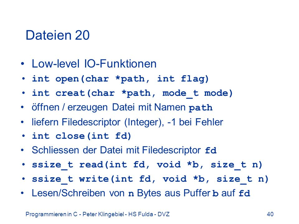 Programmieren in C - Peter Klingebiel - HS Fulda - DVZ40 Dateien 20 Low-level IO-Funktionen int open(char *path, int flag) int creat(char *path, mode_
