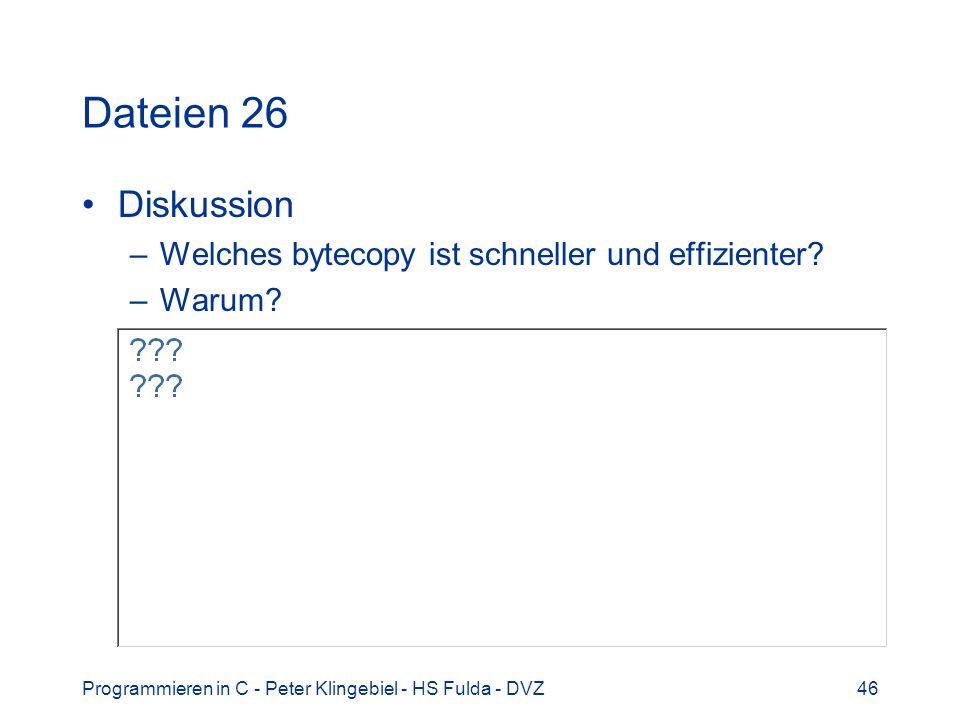 Programmieren in C - Peter Klingebiel - HS Fulda - DVZ46 Dateien 26 Diskussion –Welches bytecopy ist schneller und effizienter? –Warum?