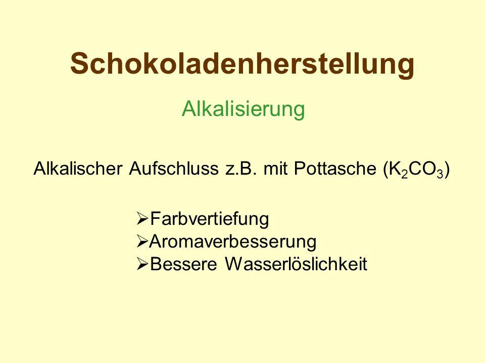 Schokoladenherstellung Alkalisierung Farbvertiefung Aromaverbesserung Bessere Wasserlöslichkeit Alkalischer Aufschluss z.B. mit Pottasche (K 2 CO 3 )