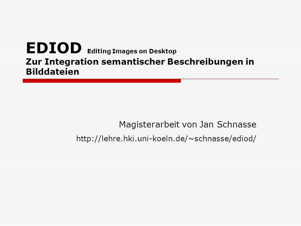 EDIOD Editing Images on Desktop Zur Integration semantischer Beschreibungen in Bilddateien Magisterarbeit von Jan Schnasse http://lehre.hki.uni-koeln.de/~schnasse/ediod/