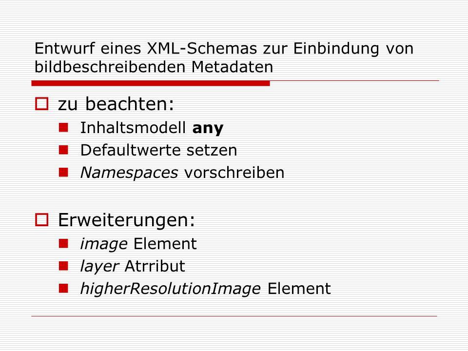 Entwurf eines XML-Schemas zur Einbindung von bildbeschreibenden Metadaten zu beachten: Inhaltsmodell any Defaultwerte setzen Namespaces vorschreiben Erweiterungen: image Element layer Atrribut higherResolutionImage Element