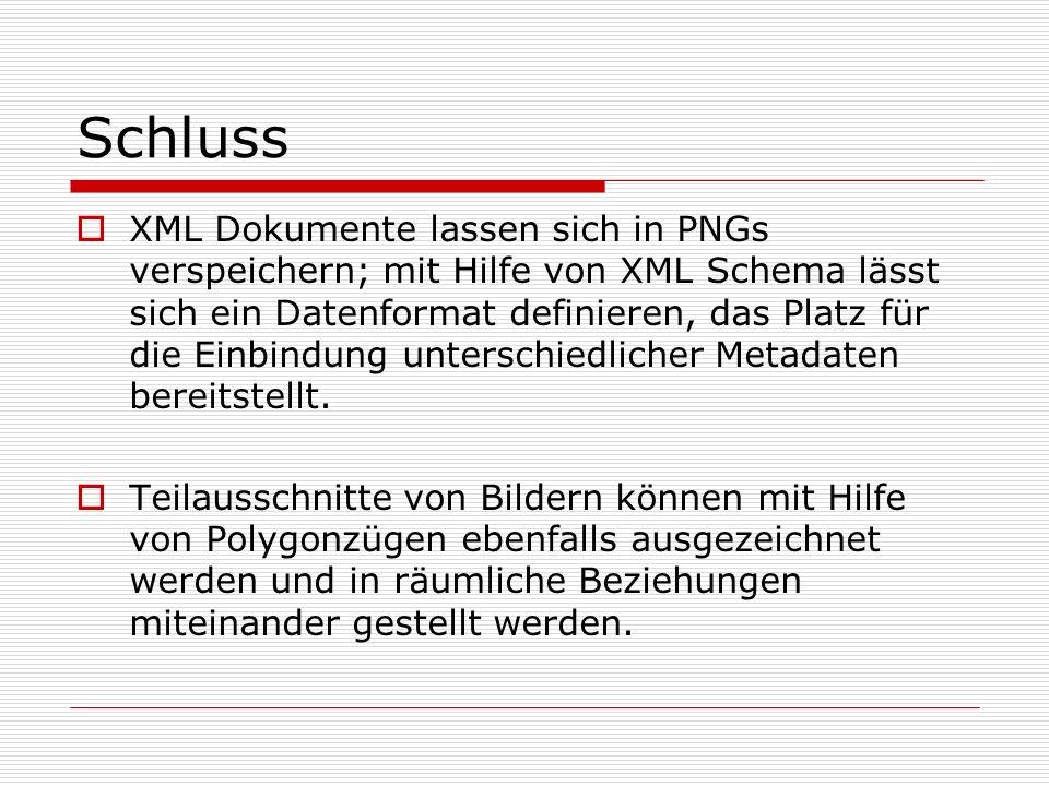 Schluss XML Dokumente lassen sich in PNGs verspeichern; mit Hilfe von XML Schema lässt sich ein Datenformat definieren, das Platz für die Einbindung unterschiedlicher Metadaten bereitstellt.