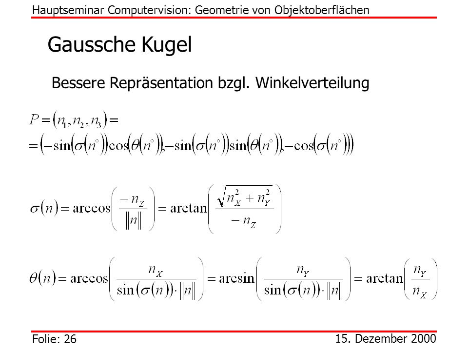 Folie: 26 15. Dezember 2000 Gaussche Kugel Hauptseminar Computervision: Geometrie von Objektoberflächen Bessere Repräsentation bzgl. Winkelverteilung