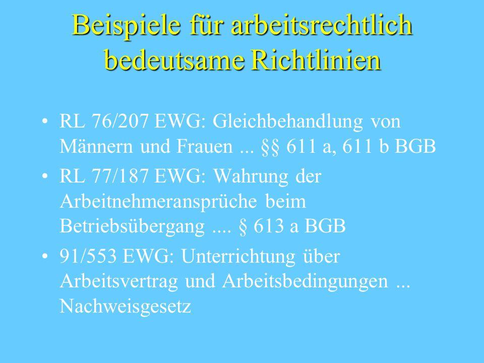 Beispiele für arbeitsrechtlich bedeutsame Richtlinien RL 76/207 EWG: Gleichbehandlung von Männern und Frauen... §§ 611 a, 611 b BGB RL 77/187 EWG: Wah