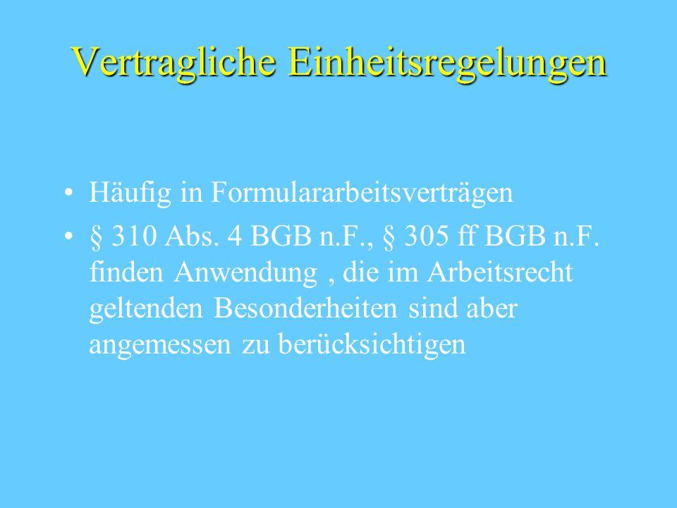 Vertragliche Einheitsregelungen Häufig in Formulararbeitsverträgen § 310 Abs. 4 BGB n.F., § 305 ff BGB n.F. finden Anwendung, die im Arbeitsrecht gelt