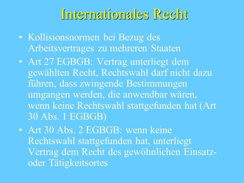 Internationales Recht Kollisionsnormen bei Bezug des Arbeitsvertrages zu mehreren Staaten Art 27 EGBGB: Vertrag unterliegt dem gewählten Recht, Rechtswahl darf nicht dazu führen, dass zwingende Bestimmungen umgangen werden, die anwendbar wären, wenn keine Rechtswahl stattgefunden hat (Art 30 Abs.