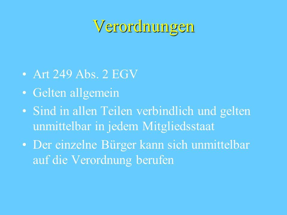 Verordnungen Art 249 Abs. 2 EGV Gelten allgemein Sind in allen Teilen verbindlich und gelten unmittelbar in jedem Mitgliedsstaat Der einzelne Bürger k