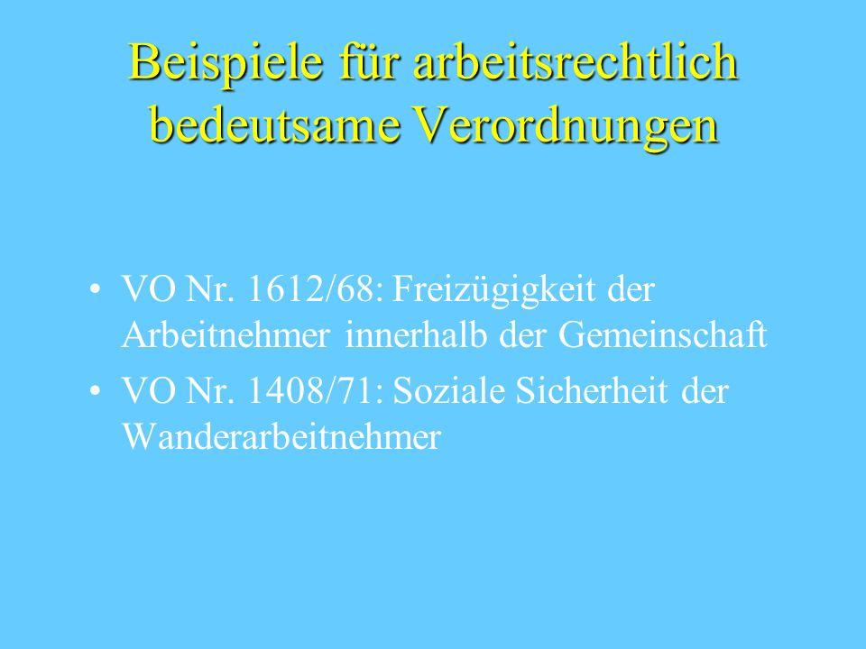 Beispiele für arbeitsrechtlich bedeutsame Verordnungen VO Nr. 1612/68: Freizügigkeit der Arbeitnehmer innerhalb der Gemeinschaft VO Nr. 1408/71: Sozia