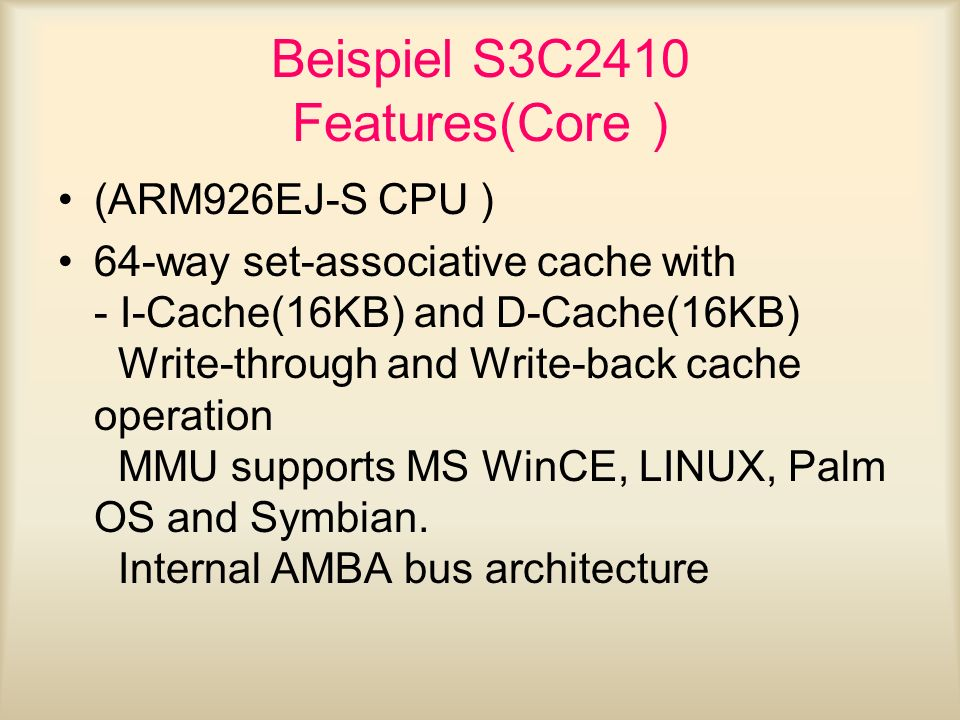 Beispiel S3C2410 Features(Core ) (ARM926EJ-S CPU ) 64-way set-associative cache with - I-Cache(16KB) and D-Cache(16KB) Write-through and Write-back ca