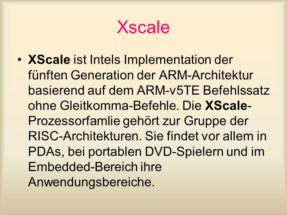 Xscale XScale ist Intels Implementation der fünften Generation der ARM-Architektur basierend auf dem ARM-v5TE Befehlssatz ohne Gleitkomma-Befehle. Die