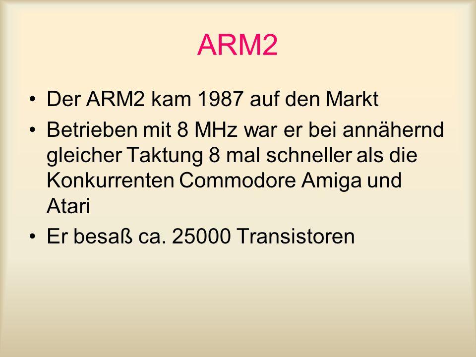 ARM2 Der ARM2 kam 1987 auf den Markt Betrieben mit 8 MHz war er bei annähernd gleicher Taktung 8 mal schneller als die Konkurrenten Commodore Amiga un