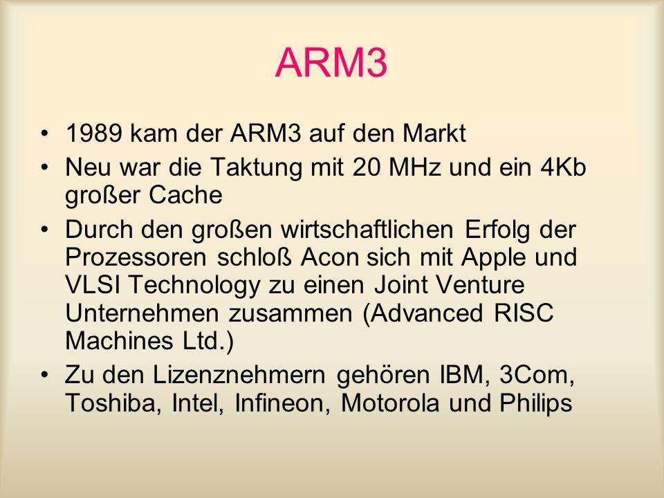 ARM3 1989 kam der ARM3 auf den Markt Neu war die Taktung mit 20 MHz und ein 4Kb großer Cache Durch den großen wirtschaftlichen Erfolg der Prozessoren