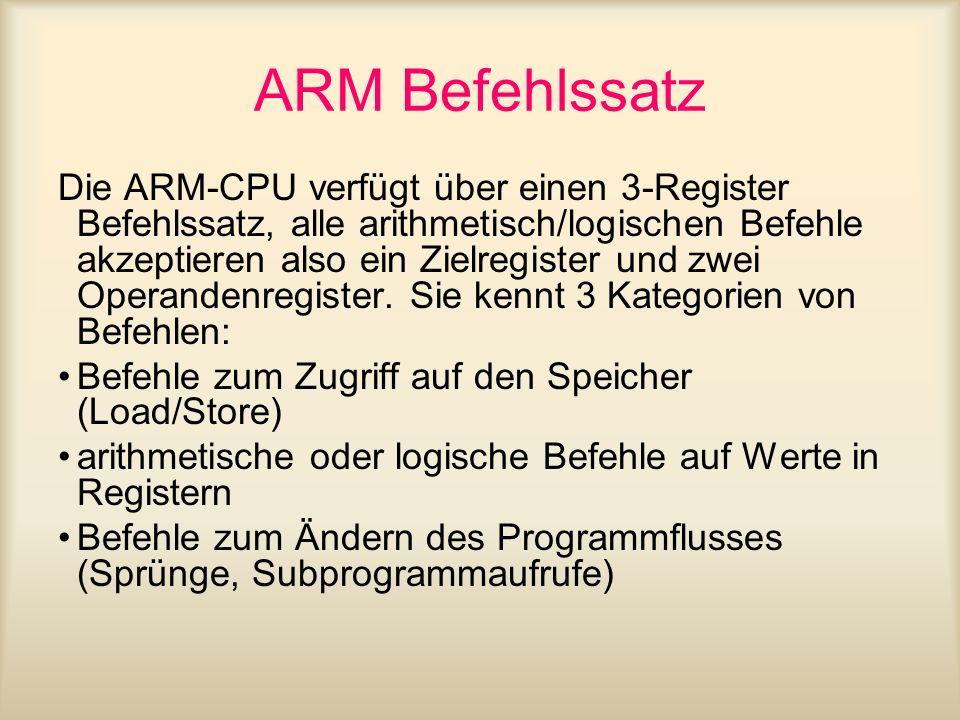 ARM Befehlssatz Die ARM-CPU verfügt über einen 3-Register Befehlssatz, alle arithmetisch/logischen Befehle akzeptieren also ein Zielregister und zwei