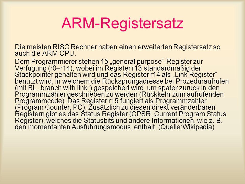 ARM-Registersatz Die meisten RISC Rechner haben einen erweiterten Registersatz so auch die ARM CPU. Dem Programmierer stehen 15 general purpose-Regist