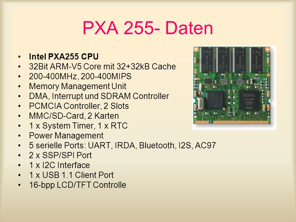 PXA 255- Daten Intel PXA255 CPU 32Bit ARM-V5 Core mit 32+32kB Cache 200-400MHz, 200-400MIPS Memory Management Unit DMA, Interrupt und SDRAM Controller