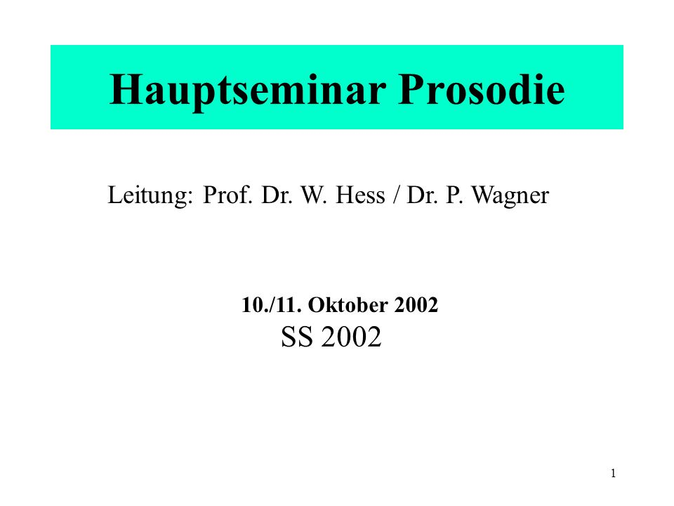 1 Hauptseminar Prosodie Leitung: Prof. Dr. W. Hess / Dr. P. Wagner 10./11. Oktober 2002 SS 2002