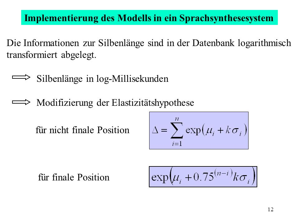 12 Implementierung des Modells in ein Sprachsynthesesystem Die Informationen zur Silbenlänge sind in der Datenbank logarithmisch transformiert abgeleg