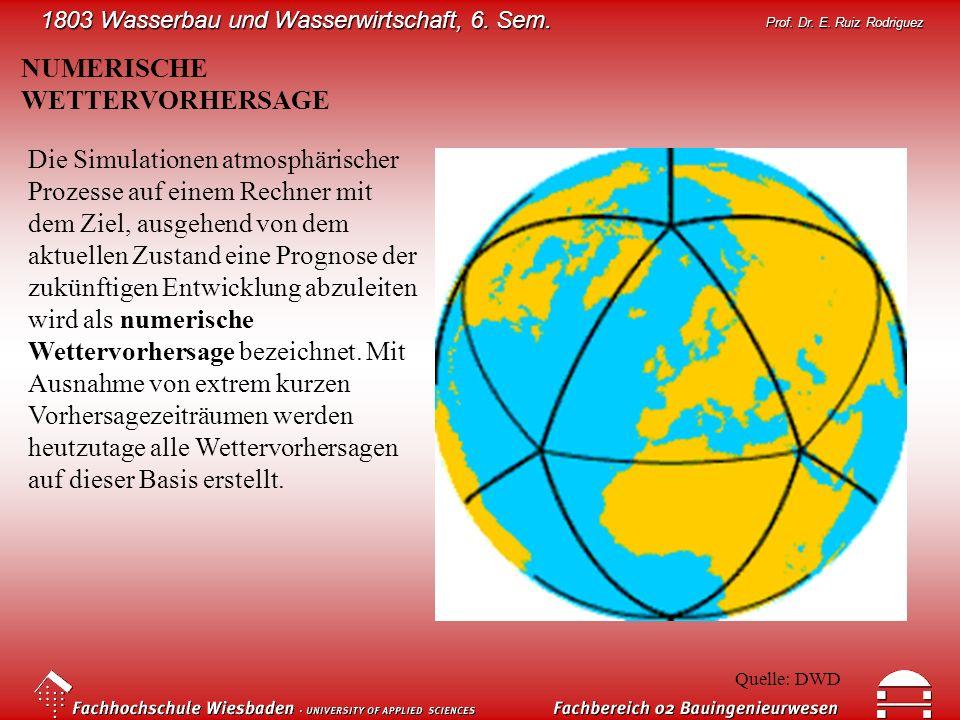 1803 Wasserbau und Wasserwirtschaft, 6. Sem. Prof. Dr. E. Ruiz Rodriguez NUMERISCHE WETTERVORHERSAGE Die Simulationen atmosphärischer Prozesse auf ein