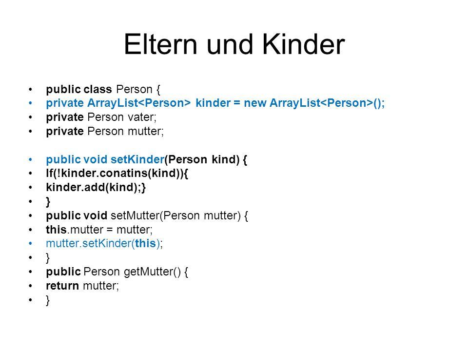 Eltern und Kinder public class Person { private ArrayList kinder = new ArrayList (); private Person vater; private Person mutter; public void setKinde
