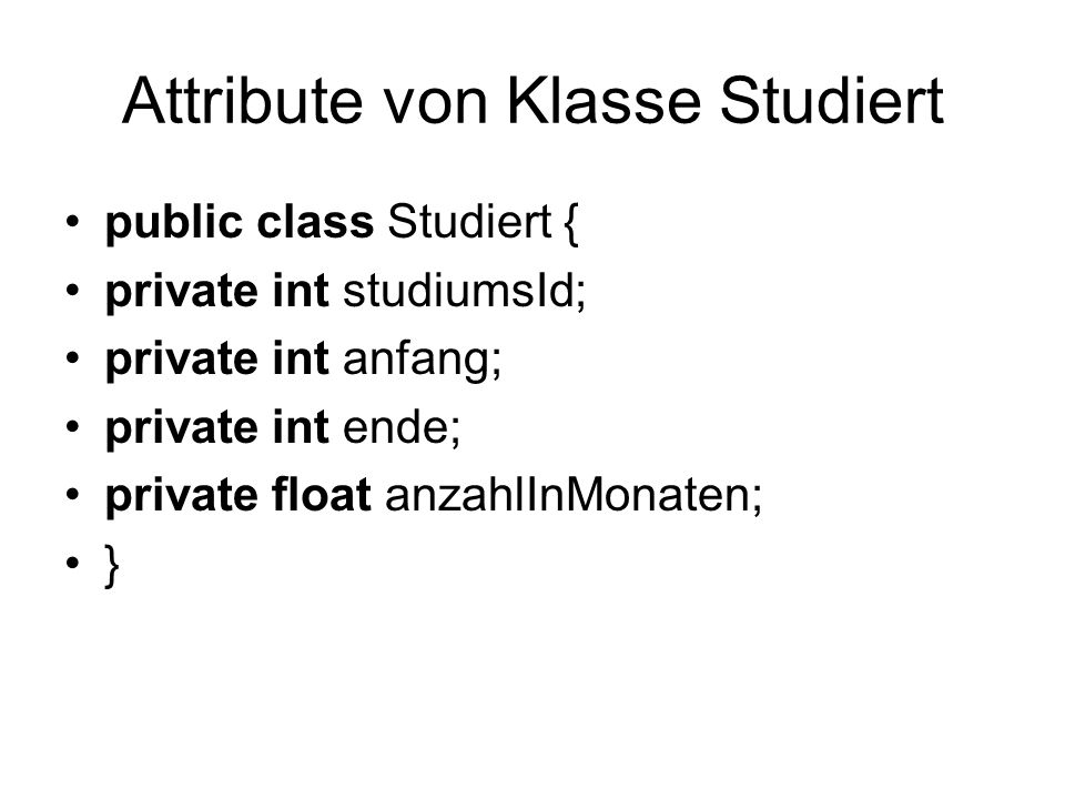 Attribute von Klasse Studiert public class Studiert { private int studiumsId; private int anfang; private int ende; private float anzahlInMonaten; }
