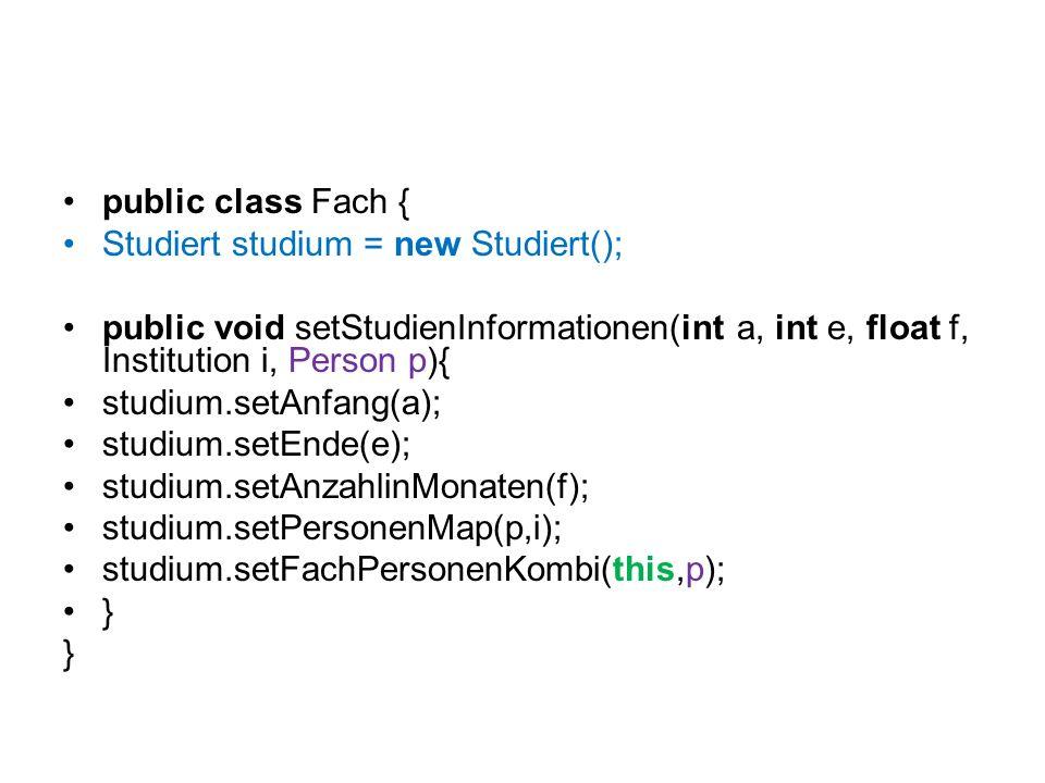 public class Fach { Studiert studium = new Studiert(); public void setStudienInformationen(int a, int e, float f, Institution i, Person p){ studium.se