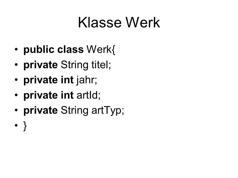 Klasse Werk public class Werk{ private String titel; private int jahr; private int artId; private String artTyp; }
