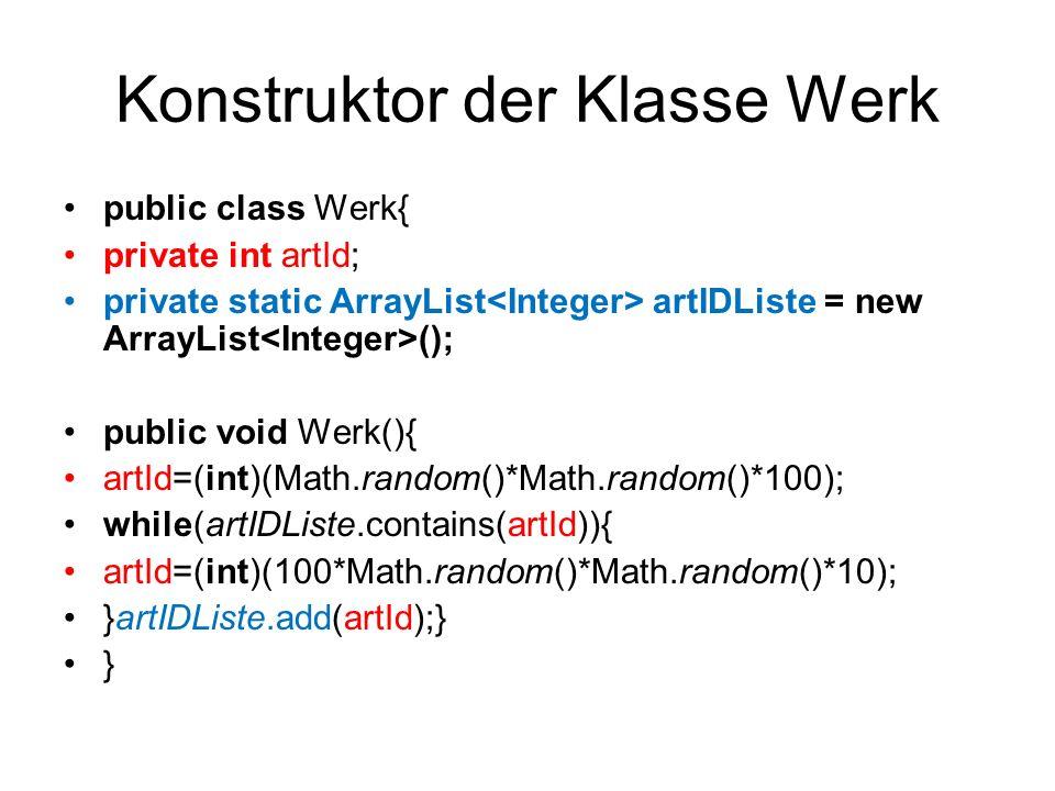 Konstruktor der Klasse Werk public class Werk{ private int artId; private static ArrayList artIDListe = new ArrayList (); public void Werk(){ artId=(i