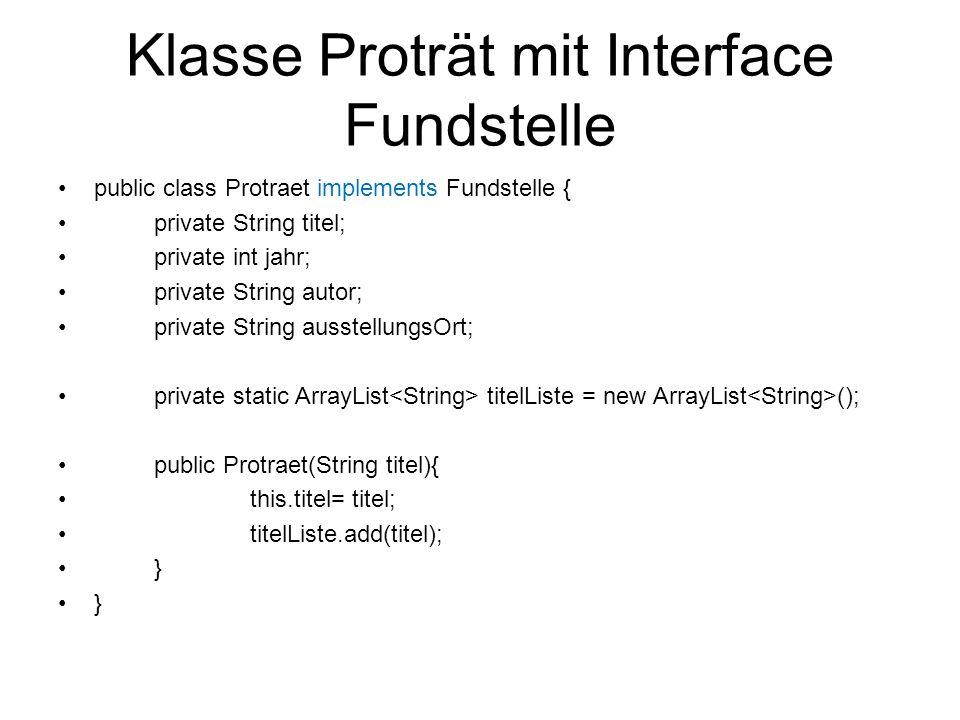 Klasse Proträt mit Interface Fundstelle public class Protraet implements Fundstelle { private String titel; private int jahr; private String autor; pr