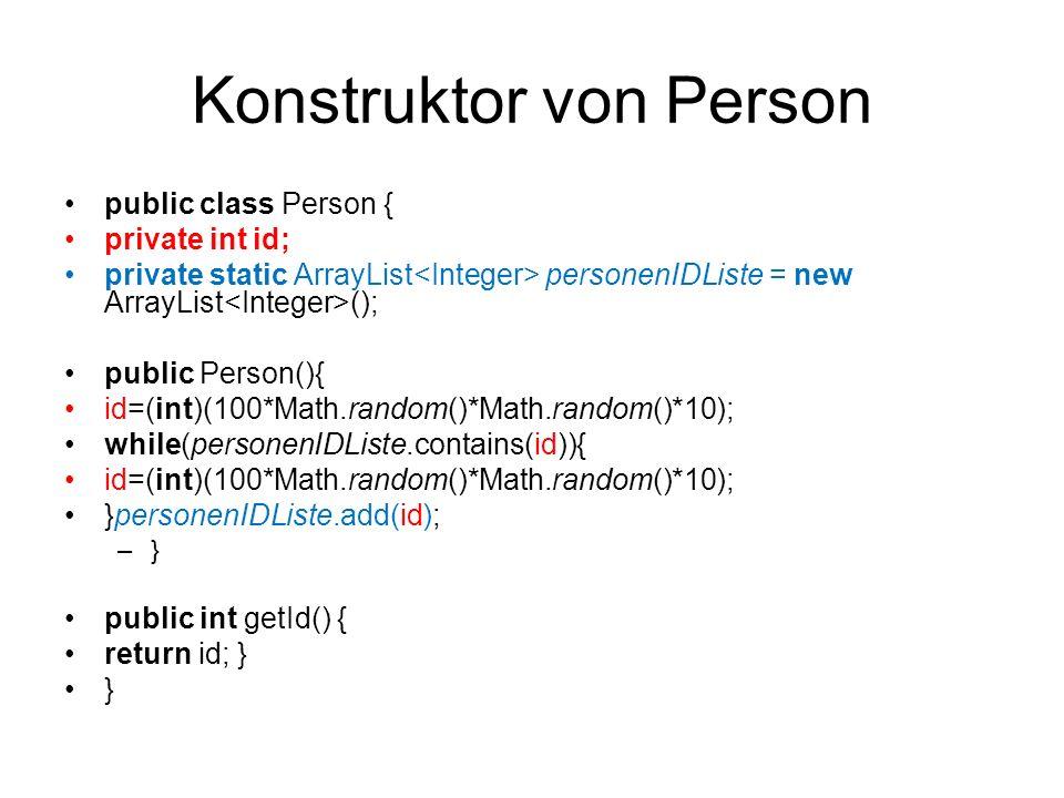 Konstruktor von Person public class Person { private int id; private static ArrayList personenIDListe = new ArrayList (); public Person(){ id=(int)(10