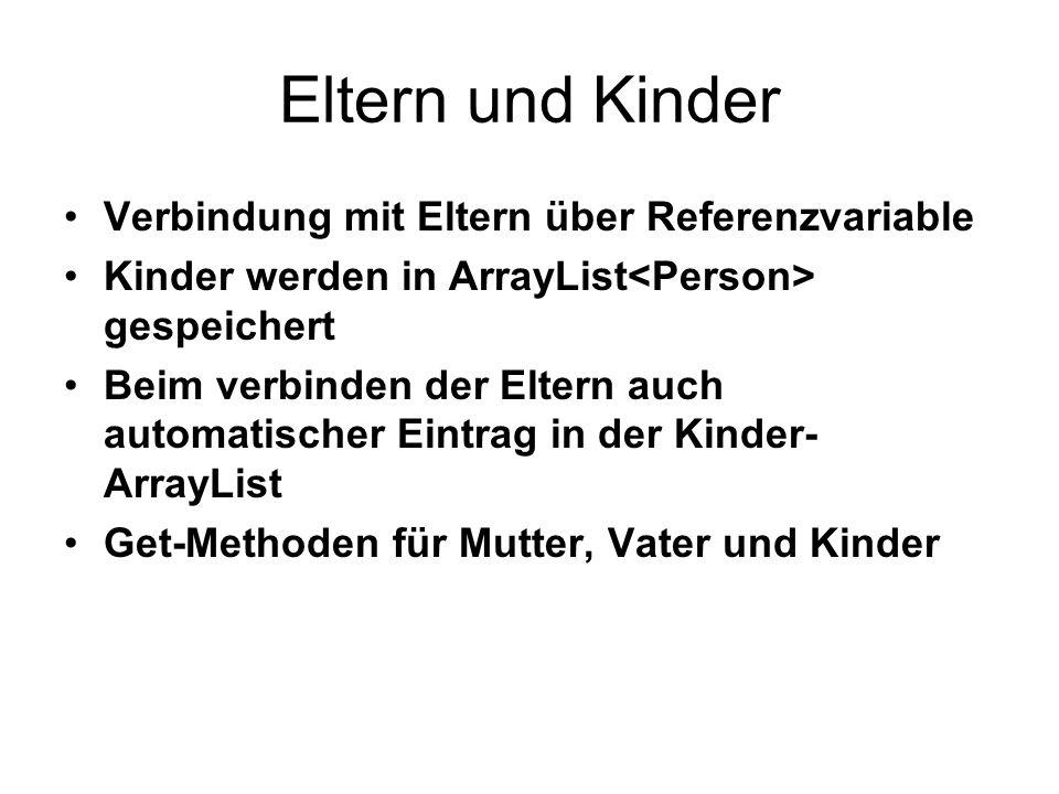 Eltern und Kinder public class Person { private ArrayList kinder = new ArrayList (); private Person vater; private Person mutter; public void setKinder(Person kind) { If(!kinder.conatins(kind)){ kinder.add(kind);} } public void setMutter(Person mutter) { this.mutter = mutter; mutter.setKinder(this); } public Person getMutter() { return mutter; }