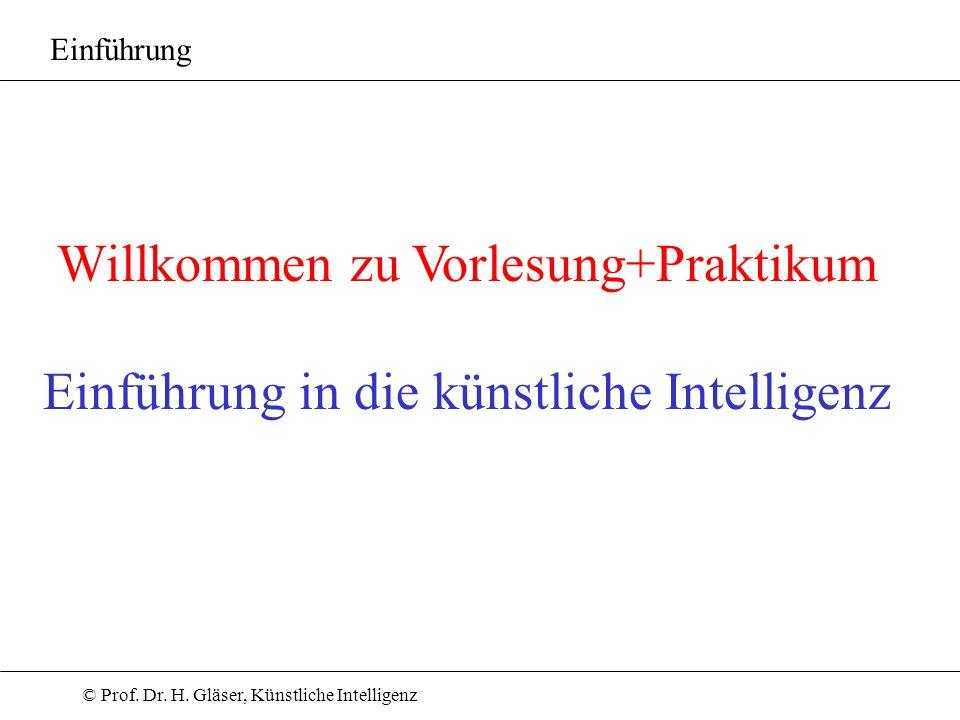 © Prof. Dr. H. Gläser, Künstliche Intelligenz Willkommen zu Vorlesung+Praktikum Einführung in die künstliche Intelligenz Einführung