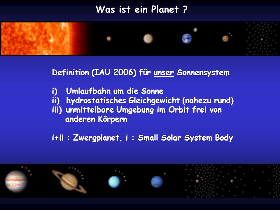 Was ist ein Planet ? Definition (IAU 2006) für unser Sonnensystem i) Umlaufbahn um die Sonne ii) hydrostatisches Gleichgewicht (nahezu rund) iii) unmi