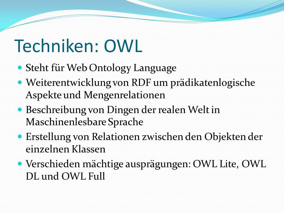 Techniken: OWL Steht für Web Ontology Language Weiterentwicklung von RDF um prädikatenlogische Aspekte und Mengenrelationen Beschreibung von Dingen de