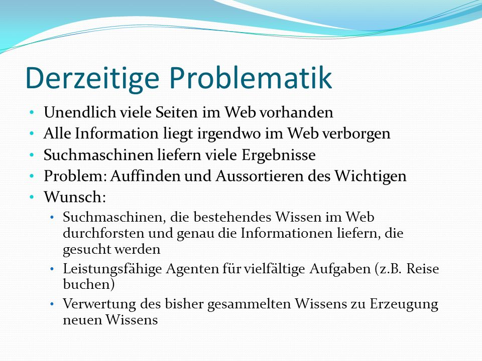 Derzeitige Problematik Unendlich viele Seiten im Web vorhanden Alle Information liegt irgendwo im Web verborgen Suchmaschinen liefern viele Ergebnisse