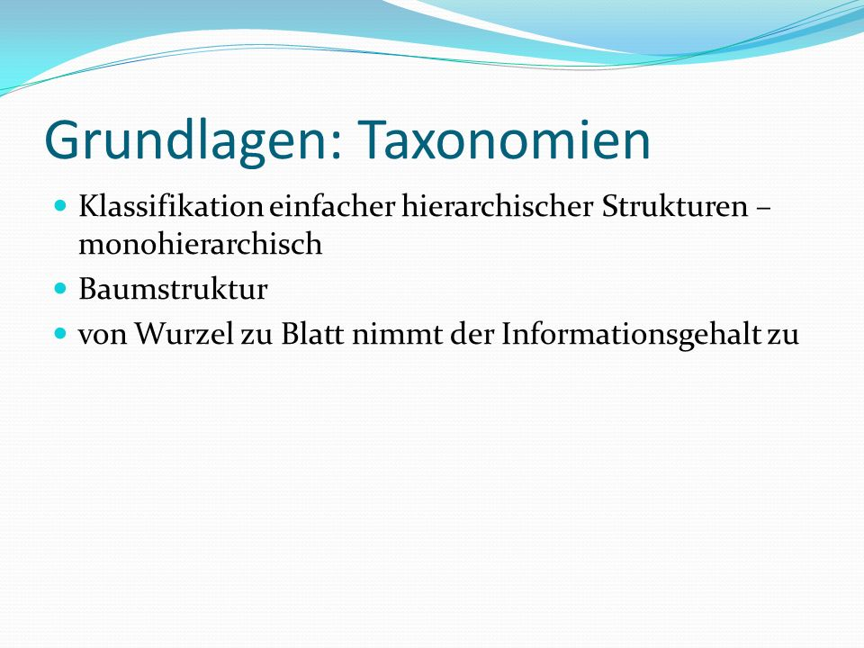 Grundlagen: Taxonomien Klassifikation einfacher hierarchischer Strukturen – monohierarchisch Baumstruktur von Wurzel zu Blatt nimmt der Informationsge