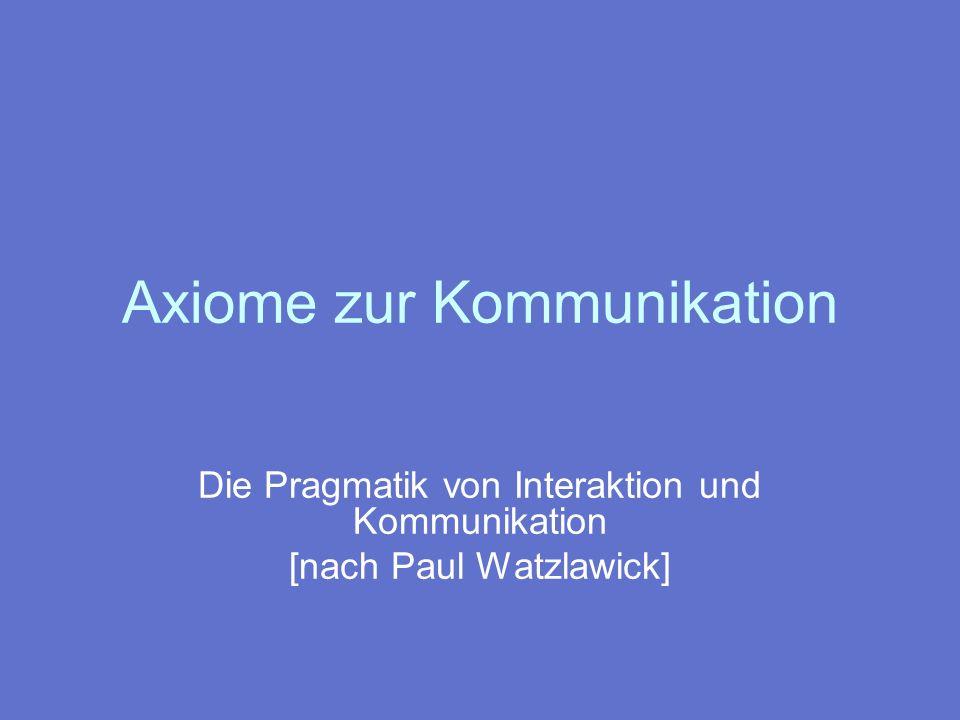 Axiome zur Kommunikation In jeder zwischenmenschlichen Situation besteht der Zwang zur Kommunikation.