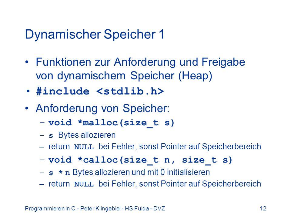 Programmieren in C - Peter Klingebiel - HS Fulda - DVZ12 Dynamischer Speicher 1 Funktionen zur Anforderung und Freigabe von dynamischem Speicher (Heap) #include Anforderung von Speicher: –void *malloc(size_t s) –s Bytes allozieren –return NULL bei Fehler, sonst Pointer auf Speicherbereich –void *calloc(size_t n, size_t s) –s * n Bytes allozieren und mit 0 initialisieren –return NULL bei Fehler, sonst Pointer auf Speicherbereich