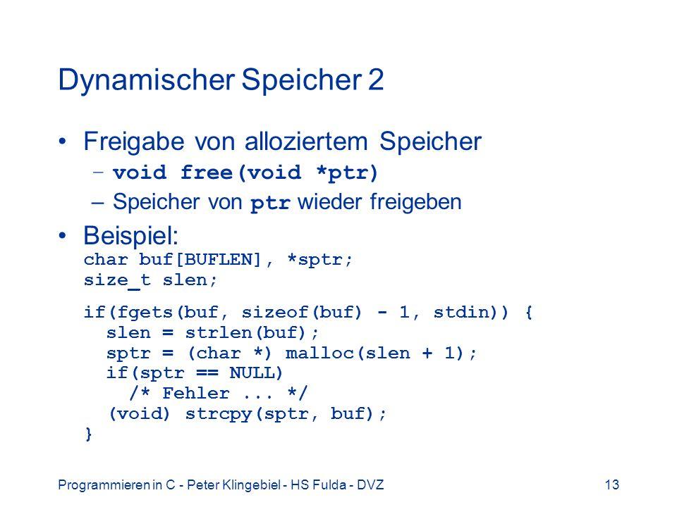 Programmieren in C - Peter Klingebiel - HS Fulda - DVZ13 Dynamischer Speicher 2 Freigabe von alloziertem Speicher –void free(void *ptr) –Speicher von ptr wieder freigeben Beispiel: char buf[BUFLEN], *sptr; size_t slen; if(fgets(buf, sizeof(buf) - 1, stdin)) { slen = strlen(buf); sptr = (char *) malloc(slen + 1); if(sptr == NULL) /* Fehler...