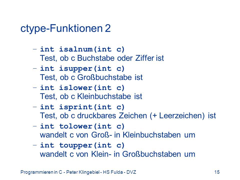 Programmieren in C - Peter Klingebiel - HS Fulda - DVZ15 ctype-Funktionen 2 –int isalnum(int c) Test, ob c Buchstabe oder Ziffer ist –int isupper(int c) Test, ob c Großbuchstabe ist –int islower(int c) Test, ob c Kleinbuchstabe ist –int isprint(int c) Test, ob c druckbares Zeichen (+ Leerzeichen) ist –int tolower(int c) wandelt c von Groß- in Kleinbuchstaben um –int toupper(int c) wandelt c von Klein- in Großbuchstaben um