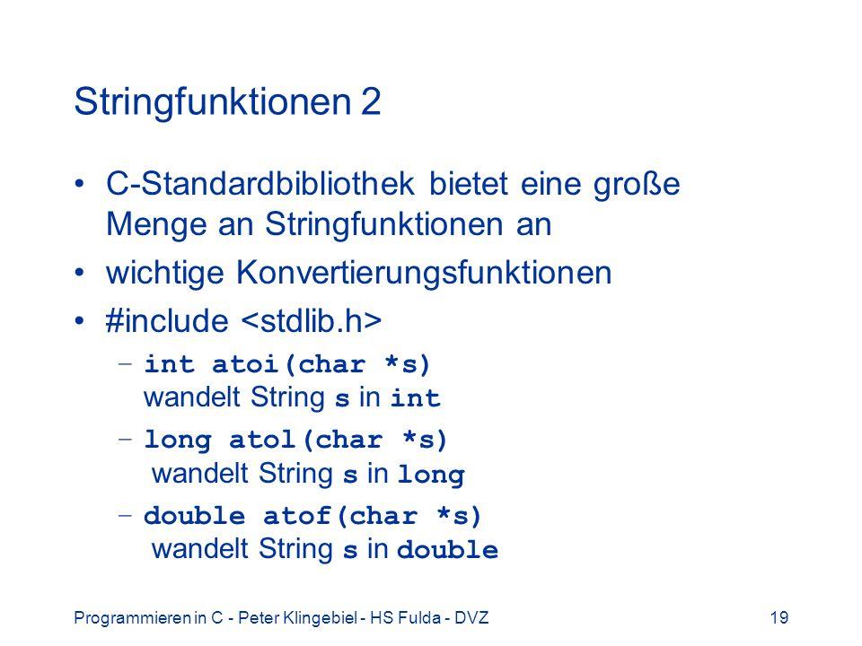 Programmieren in C - Peter Klingebiel - HS Fulda - DVZ19 Stringfunktionen 2 C-Standardbibliothek bietet eine große Menge an Stringfunktionen an wichtige Konvertierungsfunktionen #include –int atoi(char *s) wandelt String s in int –long atol(char *s) wandelt String s in long –double atof(char *s) wandelt String s in double