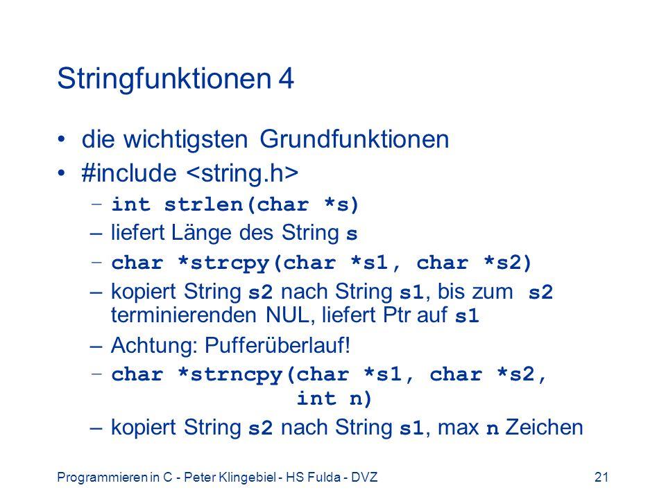 Programmieren in C - Peter Klingebiel - HS Fulda - DVZ21 Stringfunktionen 4 die wichtigsten Grundfunktionen #include –int strlen(char *s) –liefert Länge des String s –char *strcpy(char *s1, char *s2) –kopiert String s2 nach String s1, bis zum s2 terminierenden NUL, liefert Ptr auf s1 –Achtung: Pufferüberlauf.
