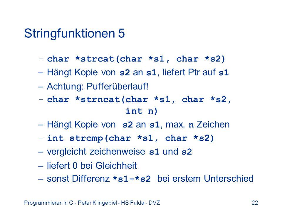 Programmieren in C - Peter Klingebiel - HS Fulda - DVZ22 Stringfunktionen 5 –char *strcat(char *s1, char *s2) –Hängt Kopie von s2 an s1, liefert Ptr a