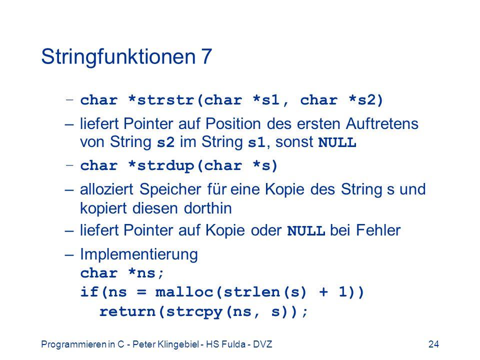 Programmieren in C - Peter Klingebiel - HS Fulda - DVZ24 Stringfunktionen 7 –char *strstr(char *s1, char *s2) –liefert Pointer auf Position des ersten Auftretens von String s2 im String s1, sonst NULL –char *strdup(char *s) –alloziert Speicher für eine Kopie des String s und kopiert diesen dorthin –liefert Pointer auf Kopie oder NULL bei Fehler –Implementierung char *ns; if(ns = malloc(strlen(s) + 1)) return(strcpy(ns, s));