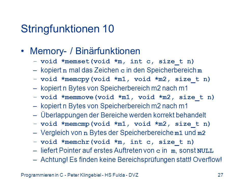 Programmieren in C - Peter Klingebiel - HS Fulda - DVZ27 Stringfunktionen 10 Memory- / Binärfunktionen –void *memset(void *m, int c, size_t n) –kopiert n mal das Zeichen c in den Speicherbereich m –void *memcpy(void *m1, void *m2, size_t n) –kopiert n Bytes von Speicherbereich m2 nach m1 –void *memmove(void *m1, void *m2, size_t n) –kopiert n Bytes von Speicherbereich m2 nach m1 –Überlappungen der Bereiche werden korrekt behandelt –void *memcmp(void *m1, void *m2, size_t n) –Vergleich von n Bytes der Speicherbereiche m1 und m2 –void *memchr(void *m, int c, size_t n) –liefert Pointer auf erstes Auftreten von c in m, sonst NULL –Achtung.
