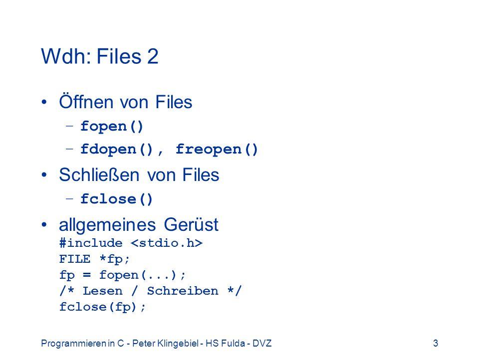 Programmieren in C - Peter Klingebiel - HS Fulda - DVZ3 Wdh: Files 2 Öffnen von Files –fopen() –fdopen(), freopen() Schließen von Files –fclose() allgemeines Gerüst #include FILE *fp; fp = fopen(...); /* Lesen / Schreiben */ fclose(fp);